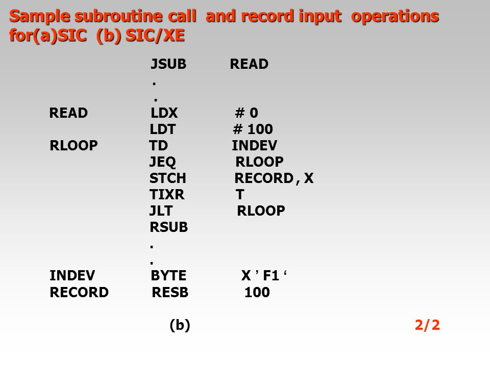 JSUB READ. READ LDX # 0 LDT # 100 RLOOP TD INDEV JEQ RLOOP STCH RECORD, X TIXR T JLT RLOOP RSUB. INDEV BYTE X ' F1 ' RECORD RESB 100 (b) 2/2 Sample su