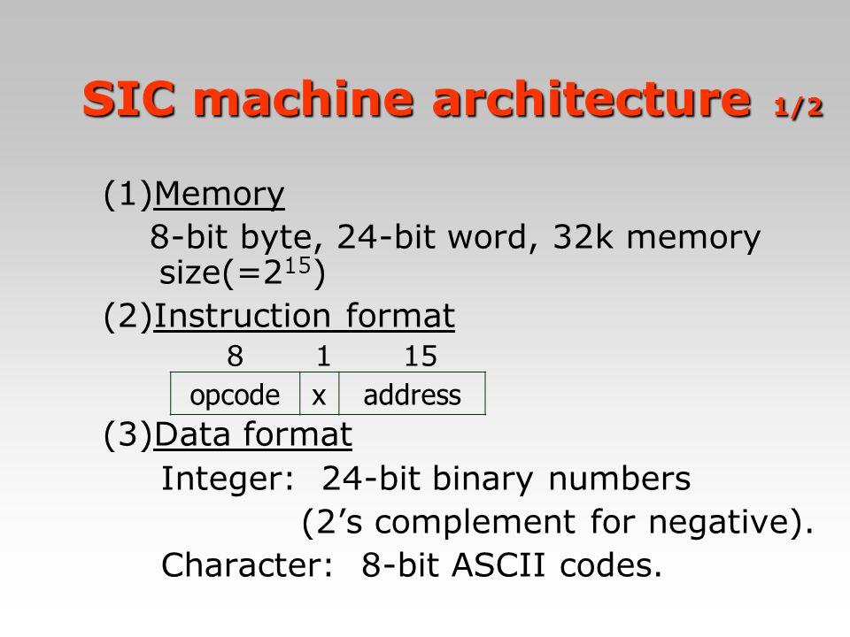 SIC machine architecture 1/2 SIC machine architecture 1/2 (1)Memory 8-bit byte, 24-bit word, 32k memory size(=2 15 ) (2)Instruction format 8 1 15 (3)D