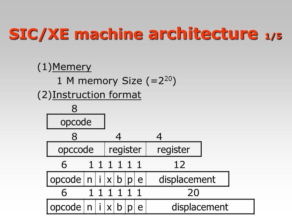 SIC/XE machine architecture 1/5 (1)Memery 1 M memory Size (=2 20 ) (2)Instruction format 8 8 4 4 6 1 1 1 1 1 1 12 6 1 1 1 1 1 1 20 opcode opccoderegis