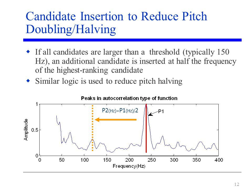 12 Candidate Insertion to Reduce Pitch Doubling/Halving  If all candidates are larger than a threshold (typically 150 Hz), an additional candidate is inserted at half the frequency of the highest-ranking candidate  Similar logic is used to reduce pitch halving P2 (Hz)= P1 (Hz)/ 2
