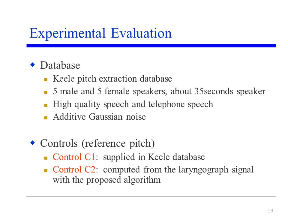 13 Experimental Evaluation  Database Keele pitch extraction database 5 male and 5 female speakers, about 35seconds speaker High quality speech and telephone speech Additive Gaussian noise  Controls (reference pitch) Control C1: supplied in Keele database Control C2: computed from the laryngograph signal with the proposed algorithm