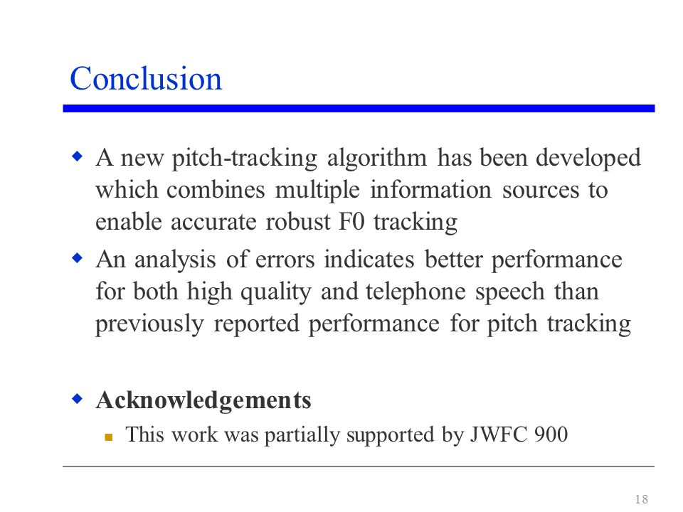 18 Conclusion  A new pitch-tracking algorithm has been developed which combines multiple information sources to enable accurate robust F0 tracking  An analysis of errors indicates better performance for both high quality and telephone speech than previously reported performance for pitch tracking  Acknowledgements This work was partially supported by JWFC 900