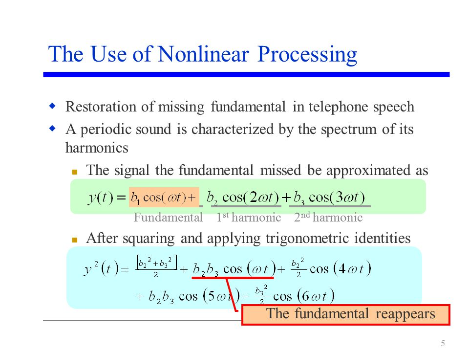 5  Restoration of missing fundamental in telephone speech  A periodic sound is characterized by the spectrum of its harmonics The signal the fundamental missed be approximated as After squaring and applying trigonometric identities 1 st harmonic2 nd harmonicFundamental The Use of Nonlinear Processing The fundamental reappears
