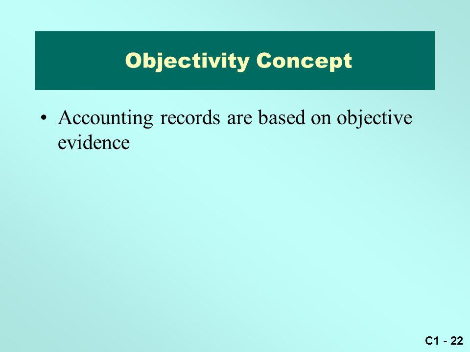 C1 - 22 Accounting records are based on objective evidence Objectivity Concept