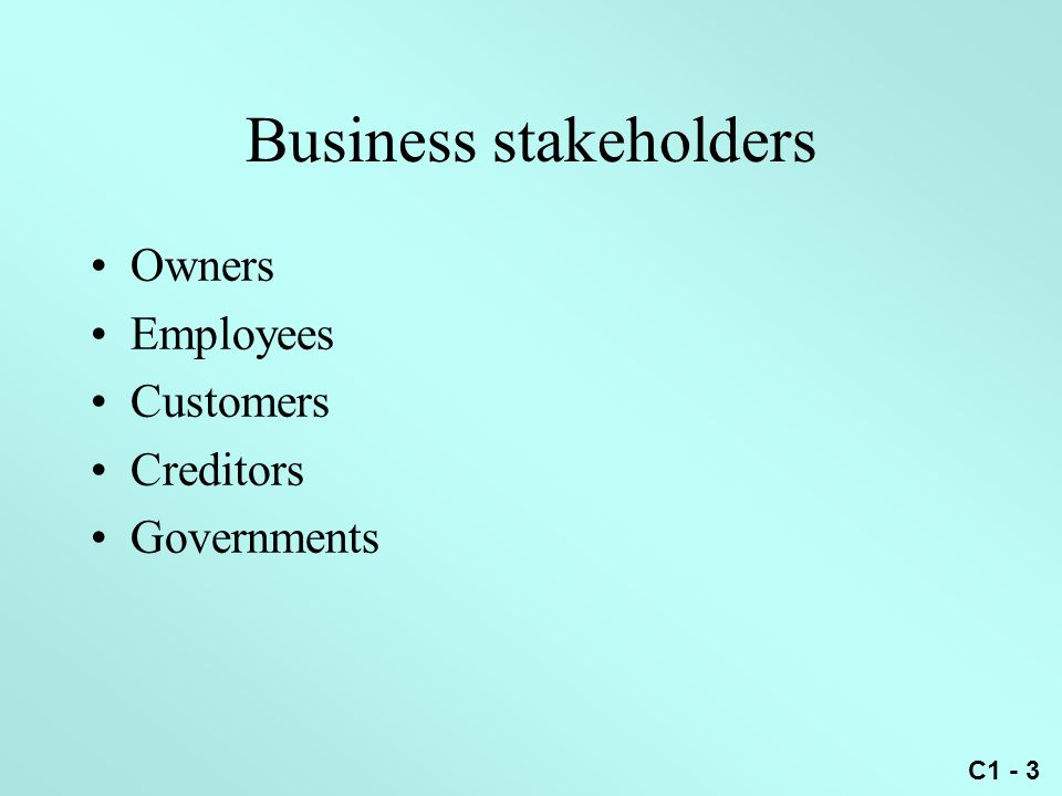 C1 - 3 Business stakeholders Owners Employees Customers Creditors Governments