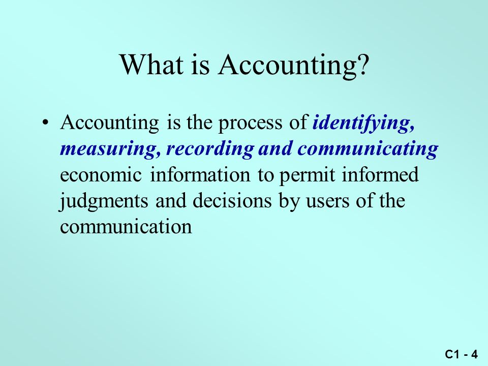 C1 - 4 What is Accounting? Accounting is the process of identifying, measuring, recording and communicating economic information to permit informed ju