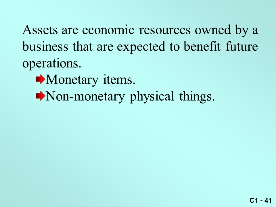 C1 - 41 Assets are economic resources owned by a business that are expected to benefit future operations. Monetary items. Non-monetary physical things