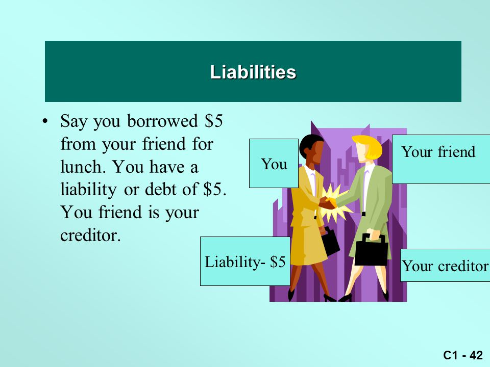 C1 - 42 Liability Say you borrowed $5 from your friend for lunch. You have a liability or debt of $5. You friend is your creditor. Liabilities Your fr
