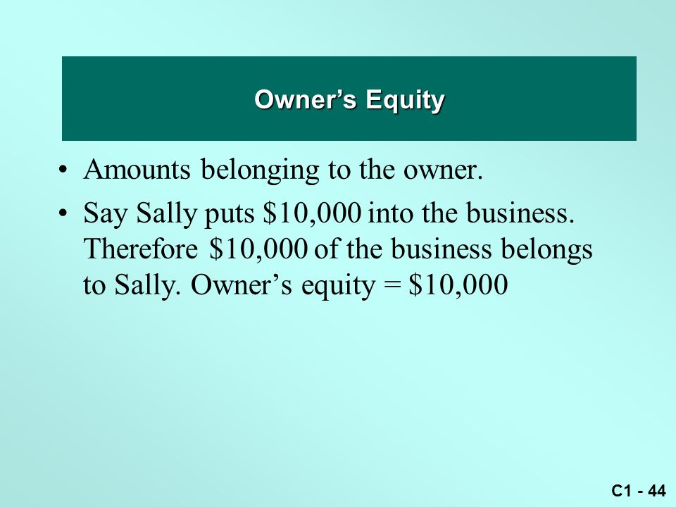 C1 - 44 Owner's equity Amounts belonging to the owner. Say Sally puts $10,000 into the business. Therefore $10,000 of the business belongs to Sally. O