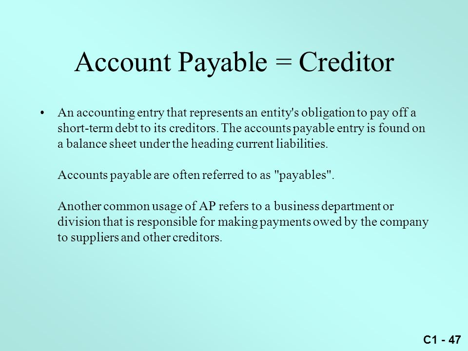 C1 - 47 An accounting entry that represents an entity's obligation to pay off a short-term debt to its creditors. The accounts payable entry is found