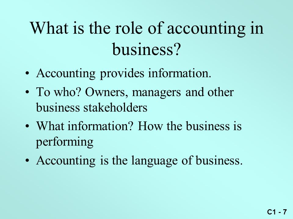 C1 - 7 What is the role of accounting in business? Accounting provides information. To who? Owners, managers and other business stakeholders What info