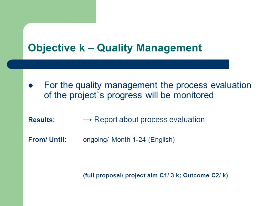 Objective k – Quality Management For the quality management the process evaluation of the project`s progress will be monitored Results: → Report about process evaluation From/ Until: ongoing/ Month 1-24 (English) (full proposal/ project aim C1/ 3 k; Outcome C2/ k)