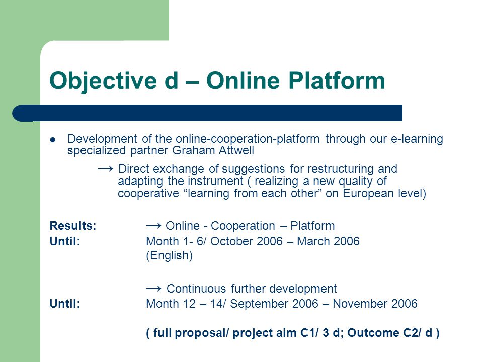 Objective d – Online Platform Development of the online-cooperation-platform through our e-learning specialized partner Graham Attwell → Direct exchange of suggestions for restructuring and adapting the instrument ( realizing a new quality of cooperative learning from each other on European level) Results: → Online - Cooperation – Platform Until: Month 1- 6/ October 2006 – March 2006 (English) → Continuous further development Until:Month 12 – 14/ September 2006 – November 2006 ( full proposal/ project aim C1/ 3 d; Outcome C2/ d )