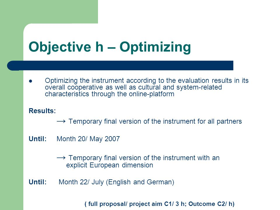 Objective h – Optimizing Optimizing the instrument according to the evaluation results in its overall cooperative as well as cultural and system-related characteristics through the online-platform Results: → Temporary final version of the instrument for all partners Until:Month 20/ May 2007 → Temporary final version of the instrument with an explicit European dimension Until: Month 22/ July (English and German) ( full proposal/ project aim C1/ 3 h; Outcome C2/ h)