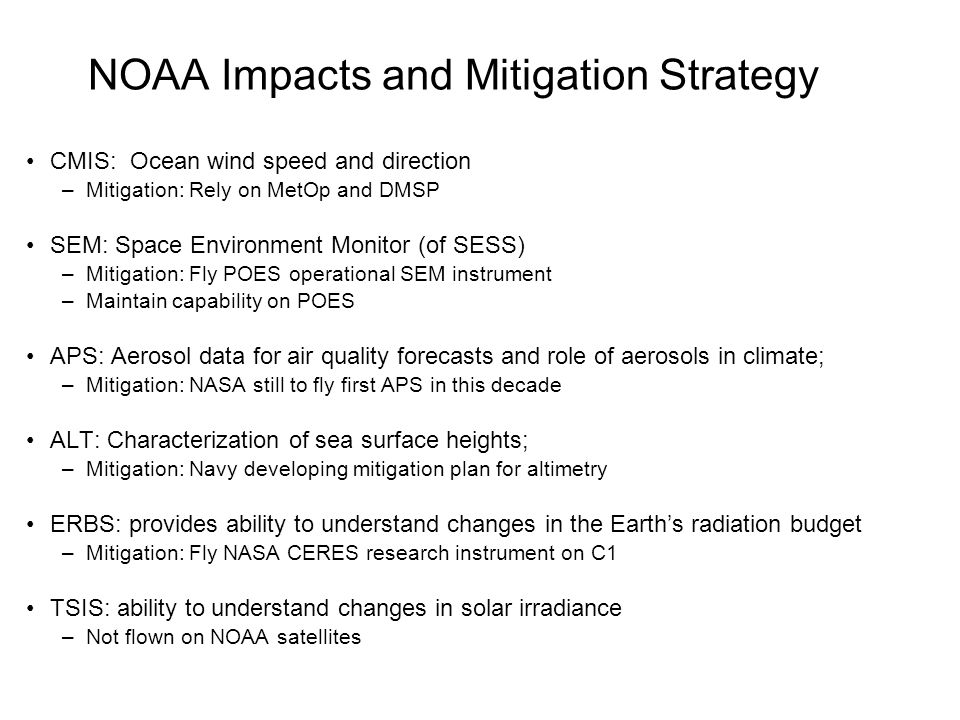 NOAA Impacts and Mitigation Strategy CMIS: Ocean wind speed and direction –Mitigation: Rely on MetOp and DMSP SEM: Space Environment Monitor (of SESS) –Mitigation: Fly POES operational SEM instrument –Maintain capability on POES APS: Aerosol data for air quality forecasts and role of aerosols in climate; –Mitigation: NASA still to fly first APS in this decade ALT: Characterization of sea surface heights; –Mitigation: Navy developing mitigation plan for altimetry ERBS: provides ability to understand changes in the Earth's radiation budget –Mitigation: Fly NASA CERES research instrument on C1 TSIS: ability to understand changes in solar irradiance –Not flown on NOAA satellites