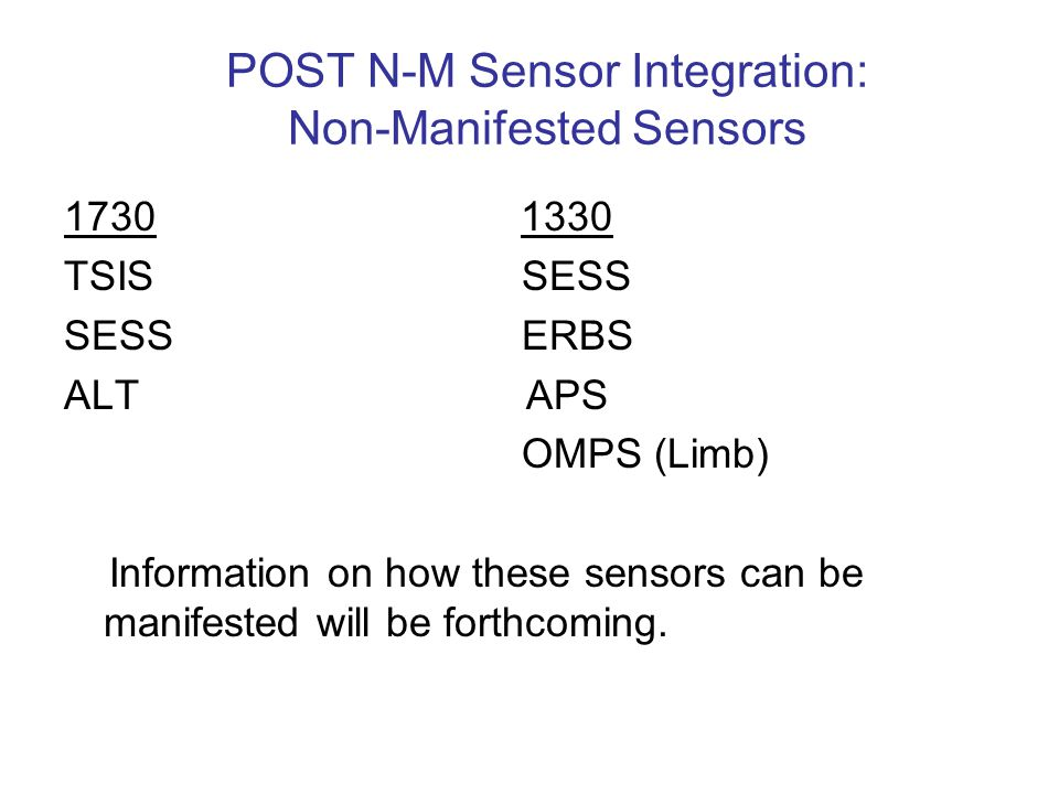 POST N-M Sensor Integration: Non-Manifested Sensors 1730 1330 TSIS SESS SESS ERBS ALT APS OMPS (Limb) Information on how these sensors can be manifested will be forthcoming.
