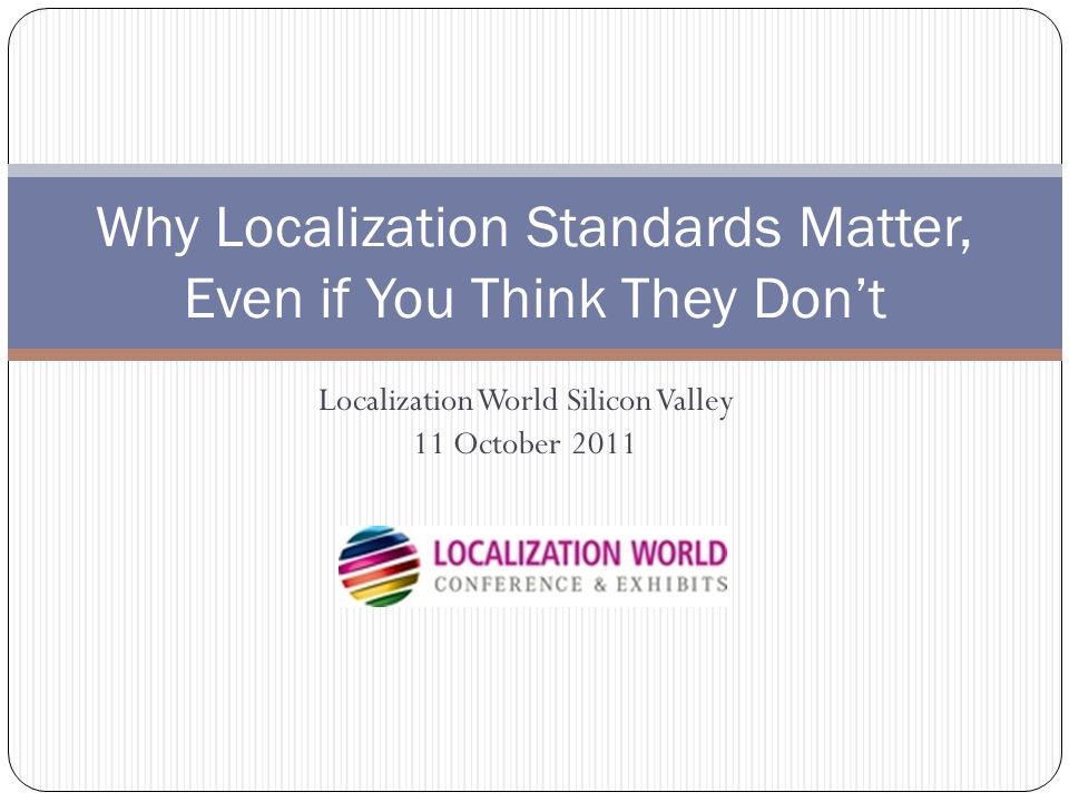 Localization World Silicon Valley 11 October 2011 Why Localization Standards Matter, Even if You Think They Don't