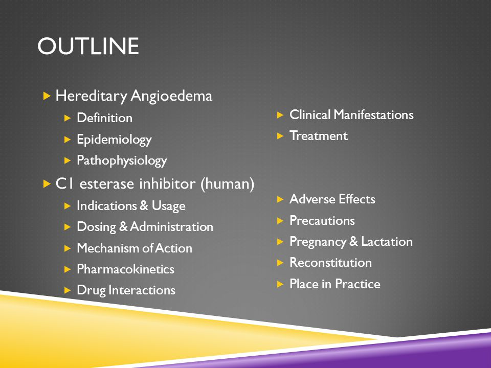OUTLINE  Hereditary Angioedema  Definition  Epidemiology  Pathophysiology  C1 esterase inhibitor (human)  Indications & Usage  Dosing & Administration  Mechanism of Action  Pharmacokinetics  Drug Interactions  Clinical Manifestations  Treatment  Adverse Effects  Precautions  Pregnancy & Lactation  Reconstitution  Place in Practice
