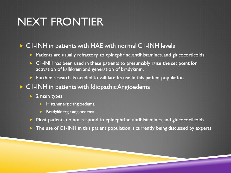 NEXT FRONTIER  C1-INH in patients with HAE with normal C1-INH levels  Patients are usually refractory to epinephrine, antihistamines, and glucocorticoids  C1-INH has been used in these patients to presumably raise the set point for activation of kallikrein and generation of bradykinin.