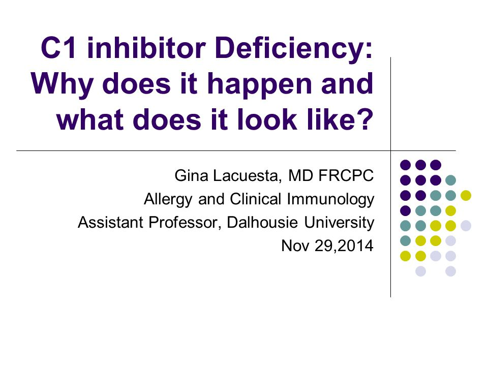 C1 inhibitor Deficiency: Why does it happen and what does it look like? Gina Lacuesta, MD FRCPC Allergy and Clinical Immunology Assistant Professor, D