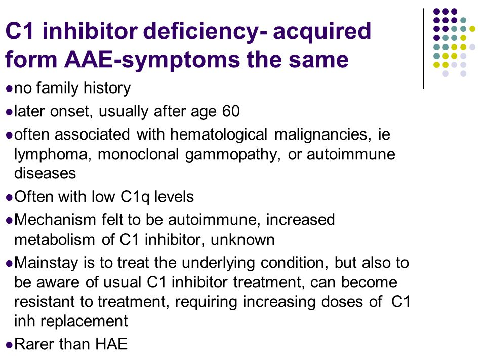C1 inhibitor deficiency- acquired form AAE-symptoms the same no family history later onset, usually after age 60 often associated with hematological m