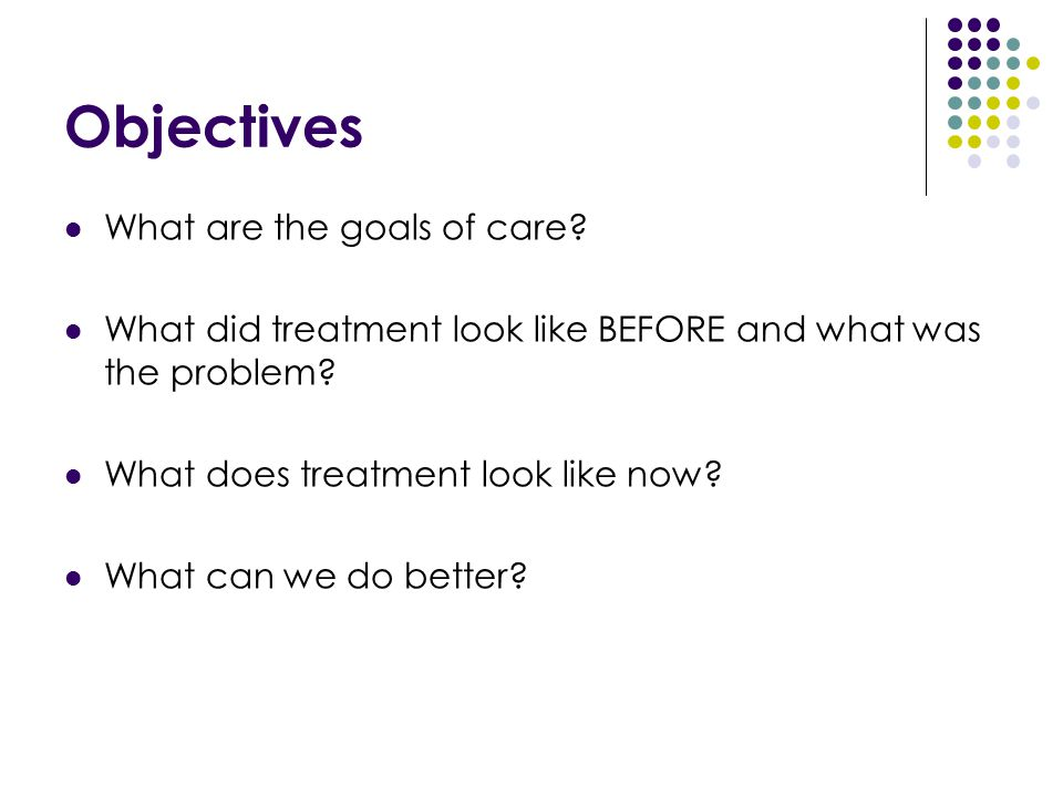 Objectives What are the goals of care? What did treatment look like BEFORE and what was the problem? What does treatment look like now? What can we do