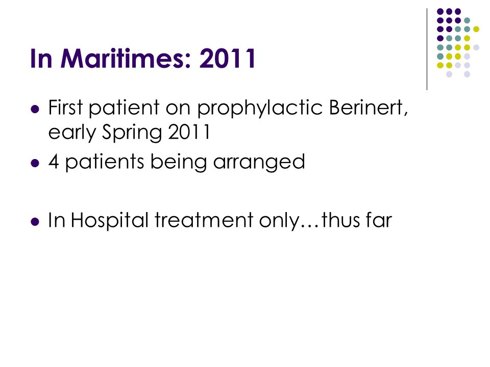 In Maritimes: 2011 First patient on prophylactic Berinert, early Spring 2011 4 patients being arranged In Hospital treatment only…thus far