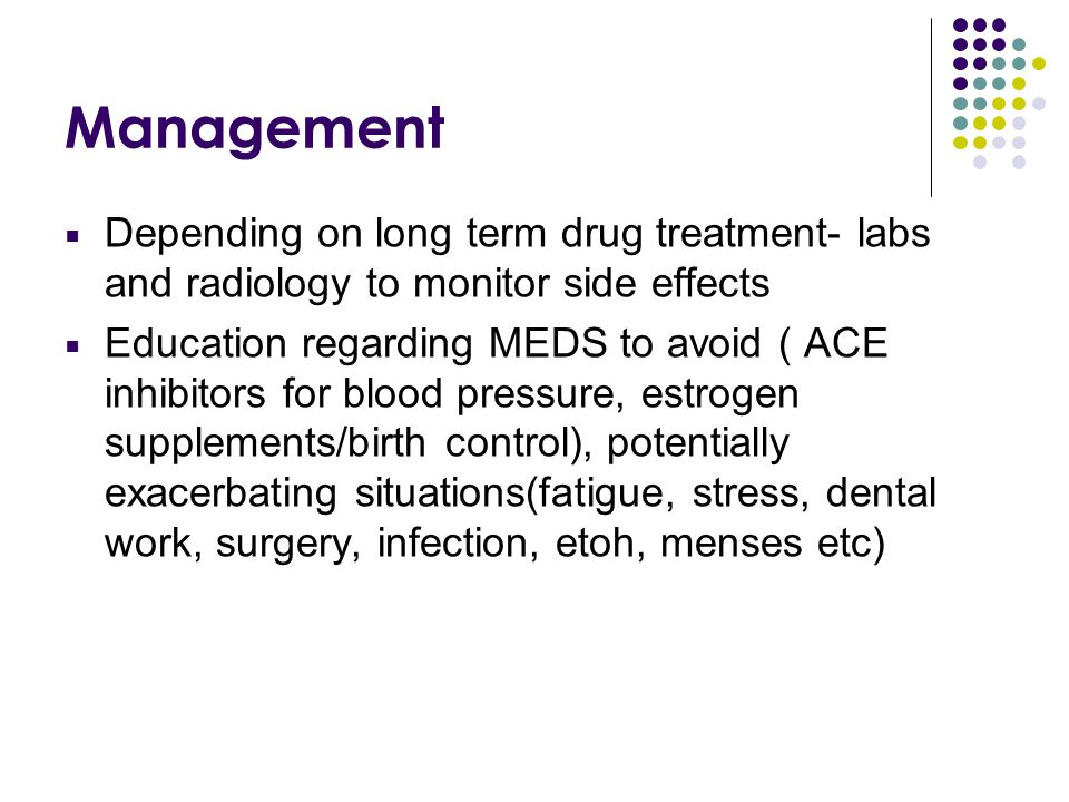 Management  Depending on long term drug treatment- labs and radiology to monitor side effects  Education regarding MEDS to avoid ( ACE inhibitors fo