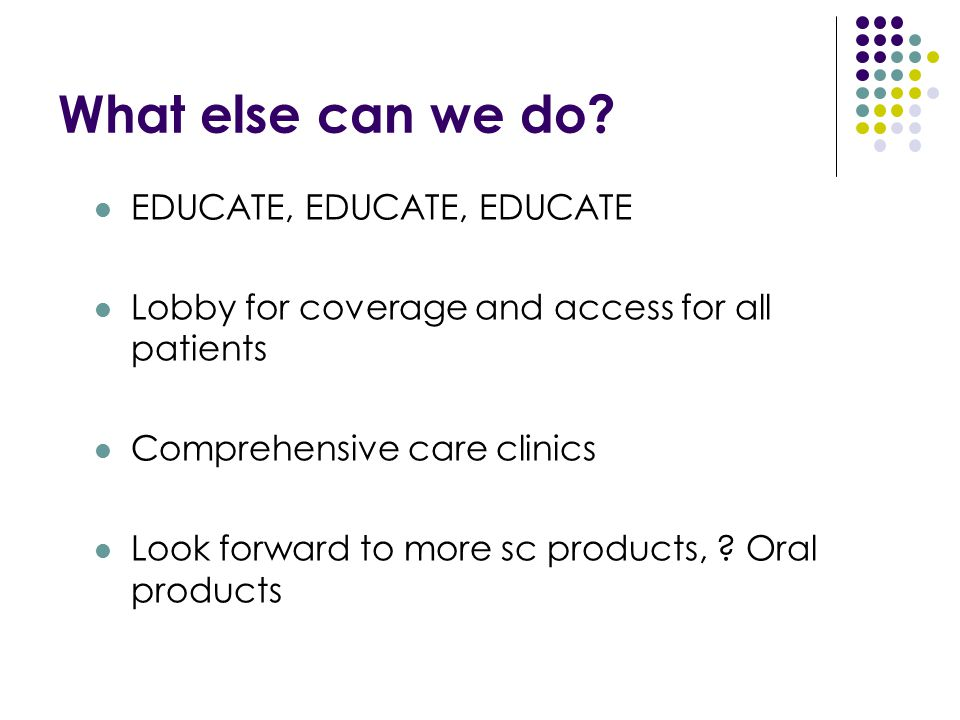 What else can we do? EDUCATE, EDUCATE, EDUCATE Lobby for coverage and access for all patients Comprehensive care clinics Look forward to more sc produ