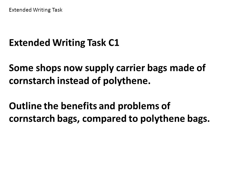 Extended Writing Task C1 Some shops now supply carrier bags made of cornstarch instead of polythene. Outline the benefits and problems of cornstarch b
