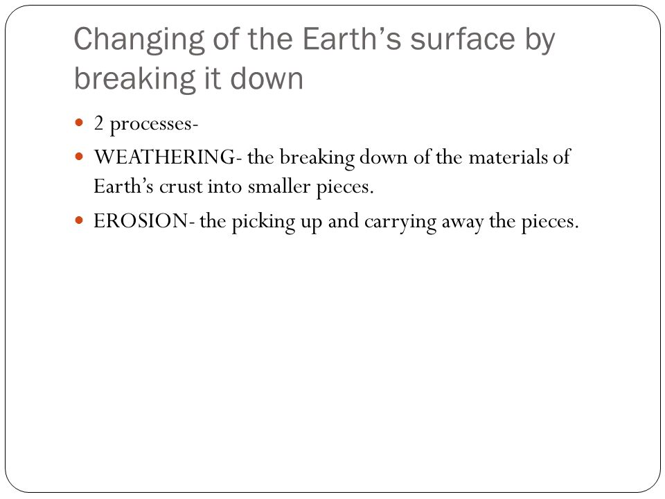Changing of the Earth's surface by breaking it down 2 processes- WEATHERING- the breaking down of the materials of Earth's crust into smaller pieces.
