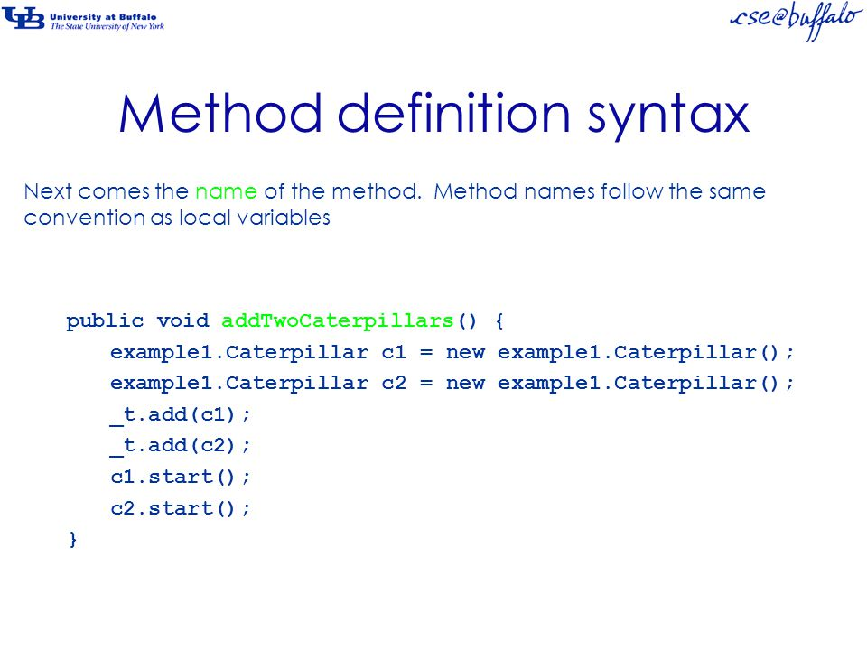 Method definition syntax public void addTwoCaterpillars() { example1.Caterpillar c1 = new example1.Caterpillar(); example1.Caterpillar c2 = new example1.Caterpillar(); _t.add(c1); _t.add(c2); c1.start(); c2.start(); } Next comes the name of the method.