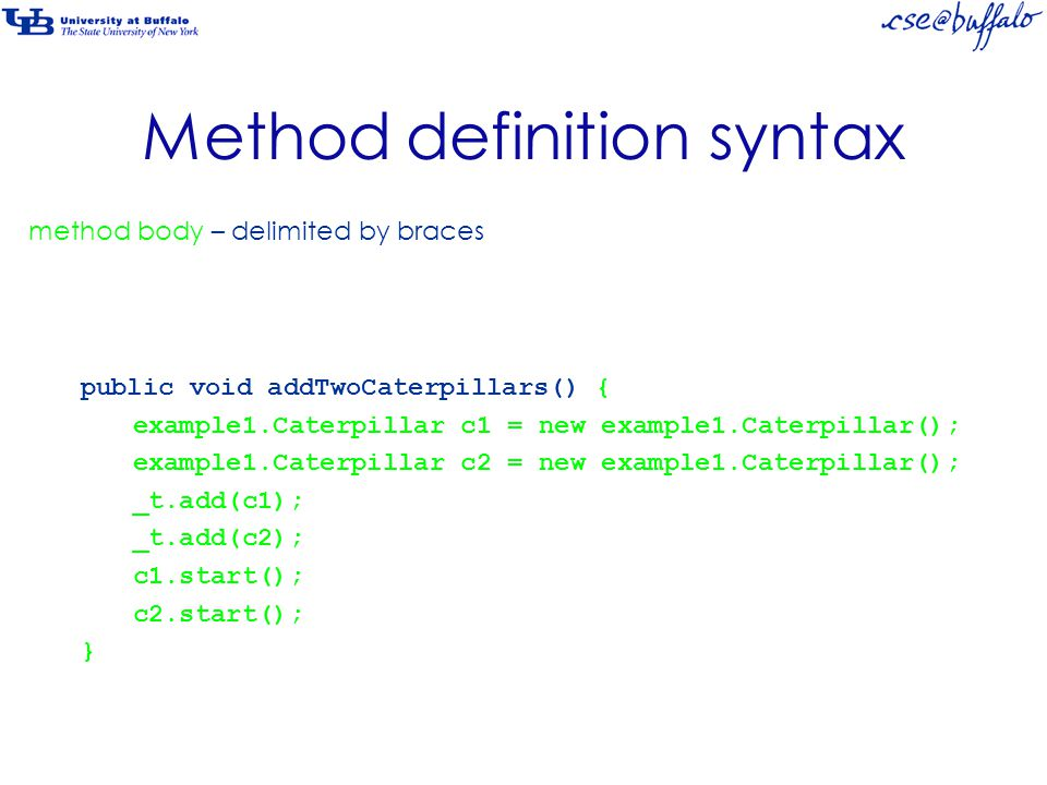 Method definition syntax public void addTwoCaterpillars() { example1.Caterpillar c1 = new example1.Caterpillar(); example1.Caterpillar c2 = new example1.Caterpillar(); _t.add(c1); _t.add(c2); c1.start(); c2.start(); } method body – delimited by braces