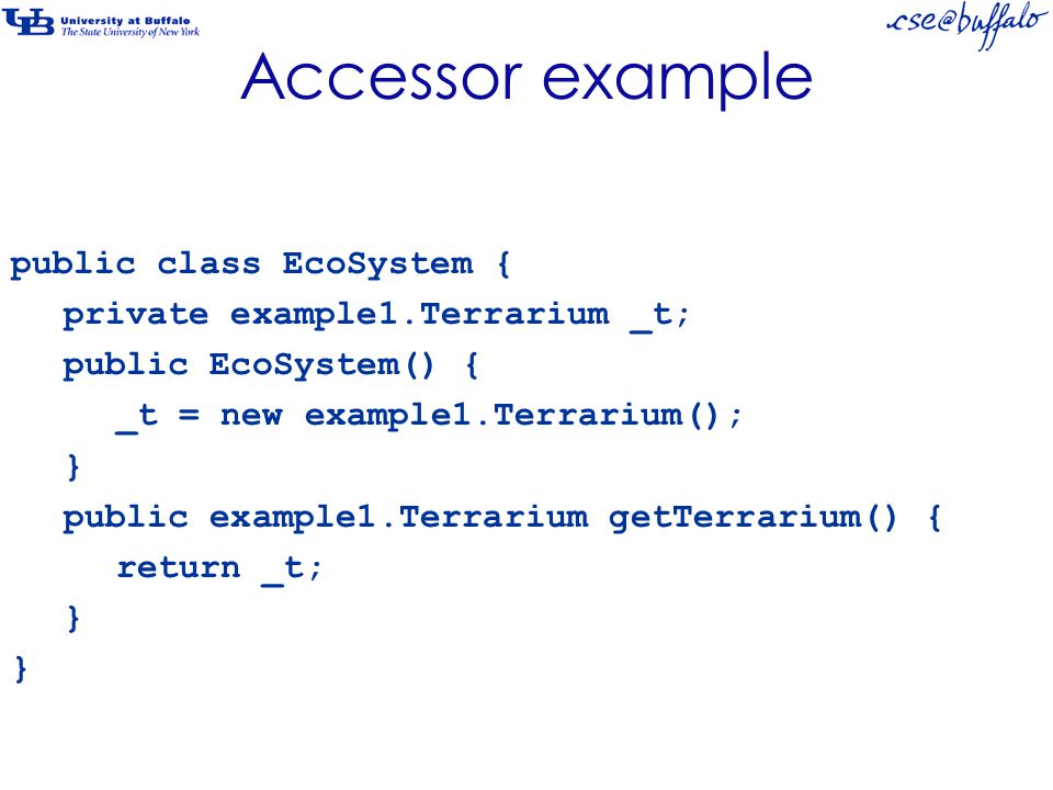 Accessor example public class EcoSystem { private example1.Terrarium _t; public EcoSystem() { _t = new example1.Terrarium(); } public example1.Terrarium getTerrarium() { return _t; }