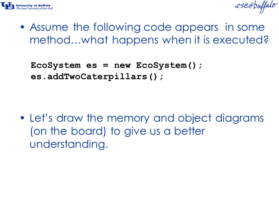 EcoSystem es = new EcoSystem(); es.addTwoCaterpillars(); Assume the following code appears in some method…what happens when it is executed? Let's draw