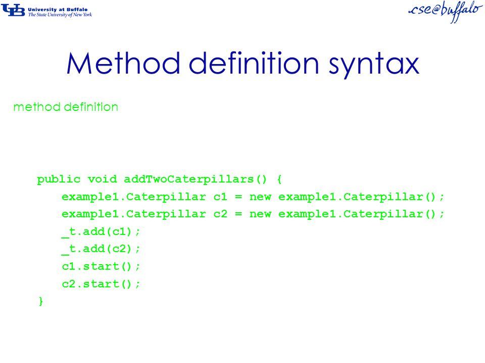 Method definition syntax public void addTwoCaterpillars() { example1.Caterpillar c1 = new example1.Caterpillar(); example1.Caterpillar c2 = new example1.Caterpillar(); _t.add(c1); _t.add(c2); c1.start(); c2.start(); } Remember that method definition consists of both a method header a method body.