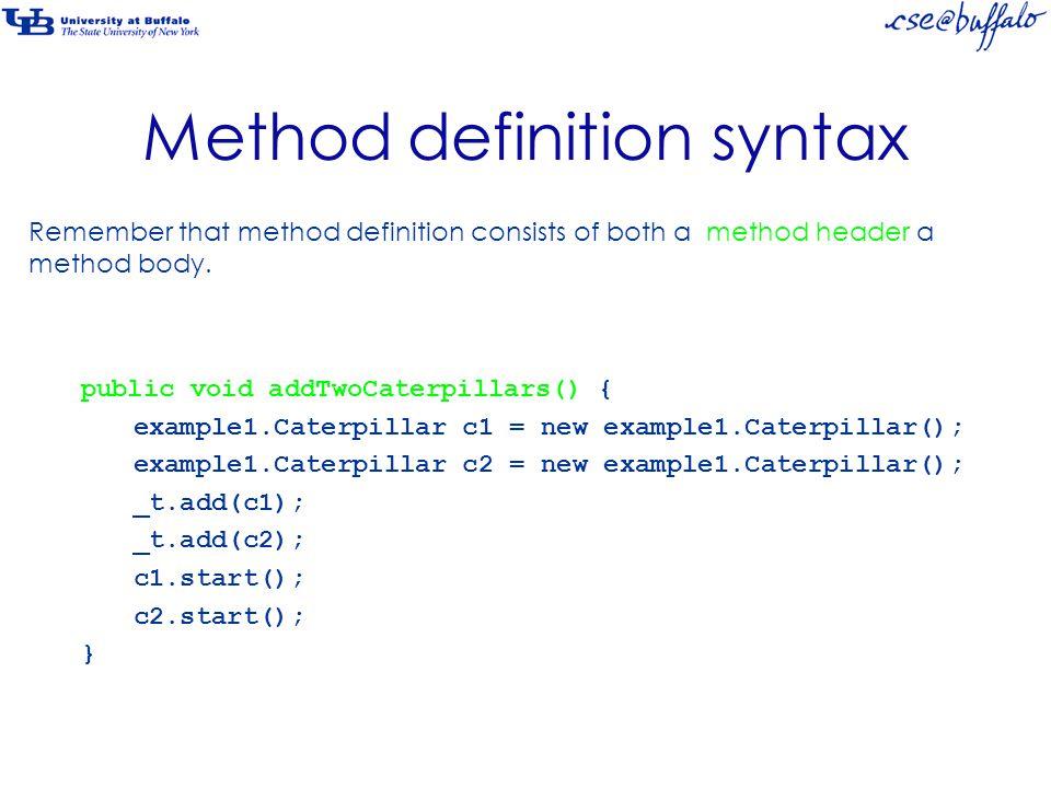 Method definition syntax public void addTwoCaterpillars() { example1.Caterpillar c1 = new example1.Caterpillar(); example1.Caterpillar c2 = new example1.Caterpillar(); _t.add(c1); _t.add(c2); c1.start(); c2.start(); } Here's the method body.
