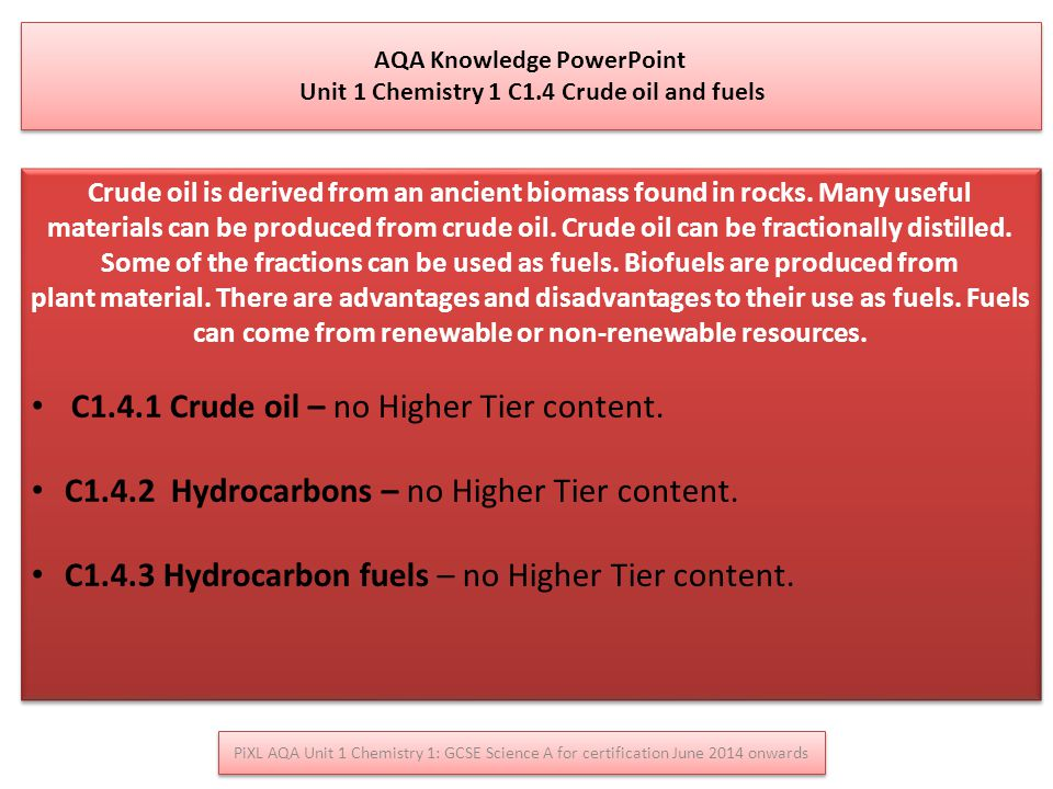 AQA Knowledge PowerPoint Unit 1 Chemistry 1 C1.4 Crude oil and fuels AQA Knowledge PowerPoint Unit 1 Chemistry 1 C1.4 Crude oil and fuels Crude oil is derived from an ancient biomass found in rocks.
