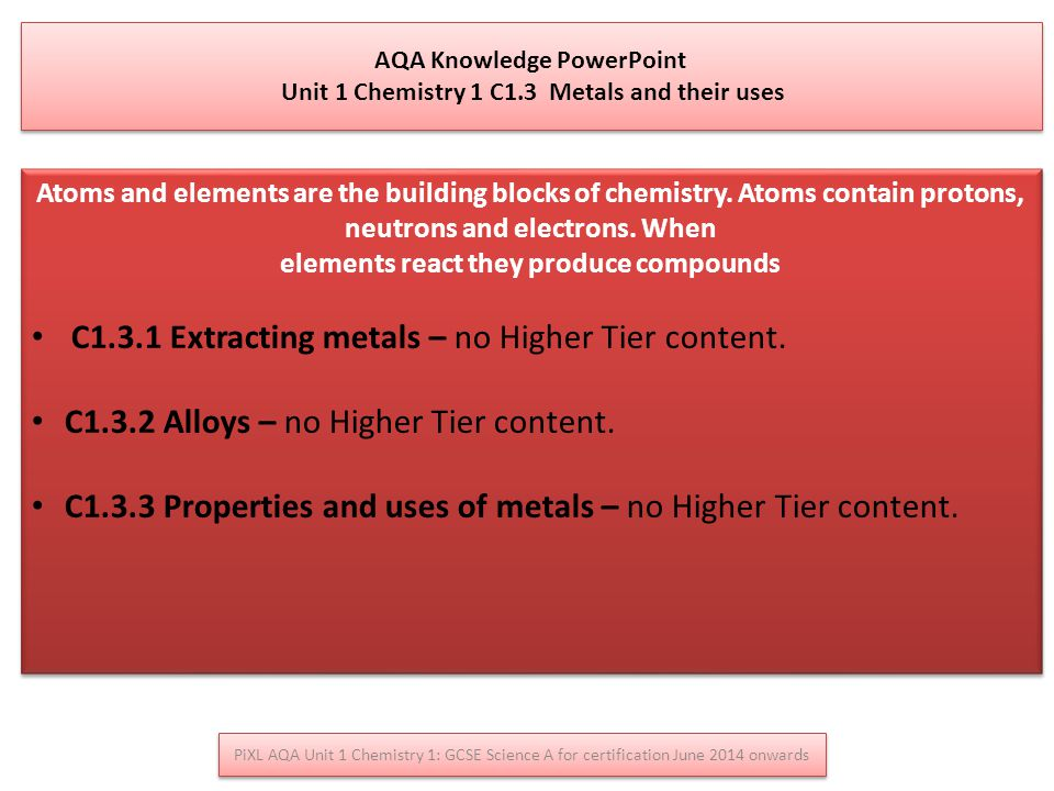 AQA Knowledge PowerPoint Unit 1 Chemistry 1 C1.3 Metals and their uses AQA Knowledge PowerPoint Unit 1 Chemistry 1 C1.3 Metals and their uses Atoms and elements are the building blocks of chemistry.