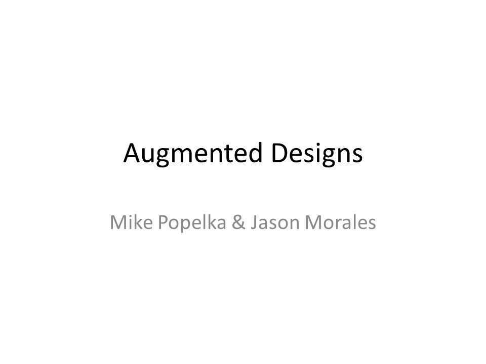 Augmented Designs Mike Popelka & Jason Morales