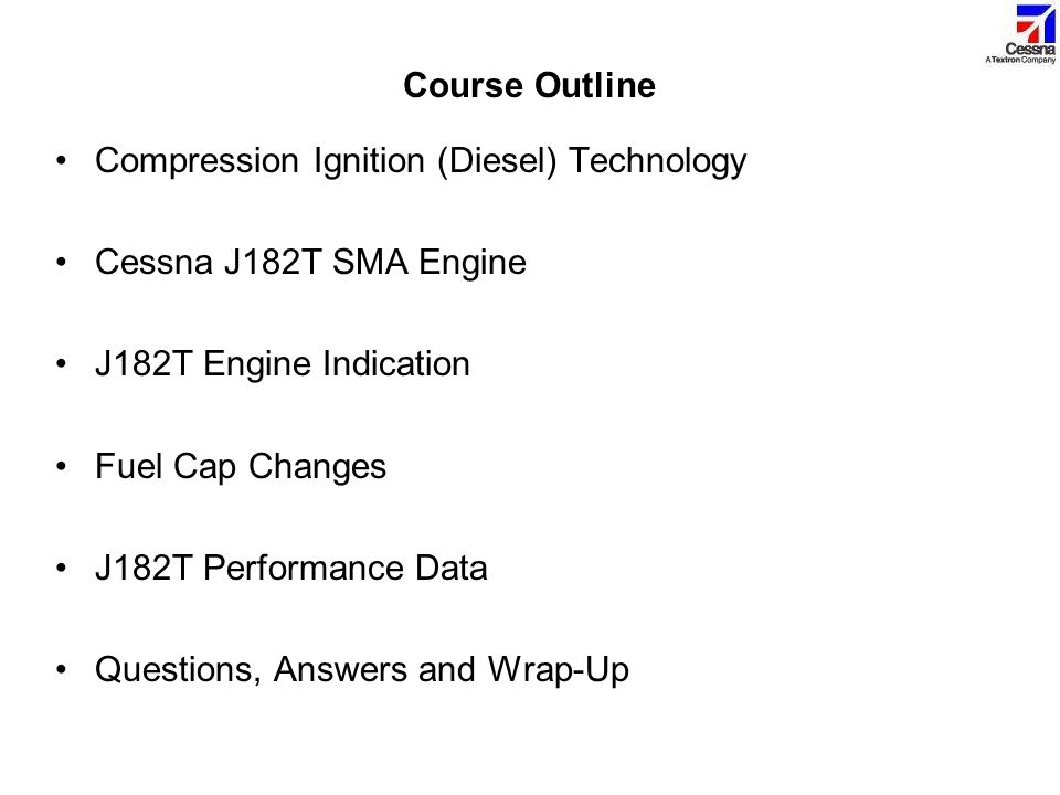 Course Outline Compression Ignition (Diesel) Technology Cessna J182T SMA Engine J182T Engine Indication Fuel Cap Changes J182T Performance Data Questi