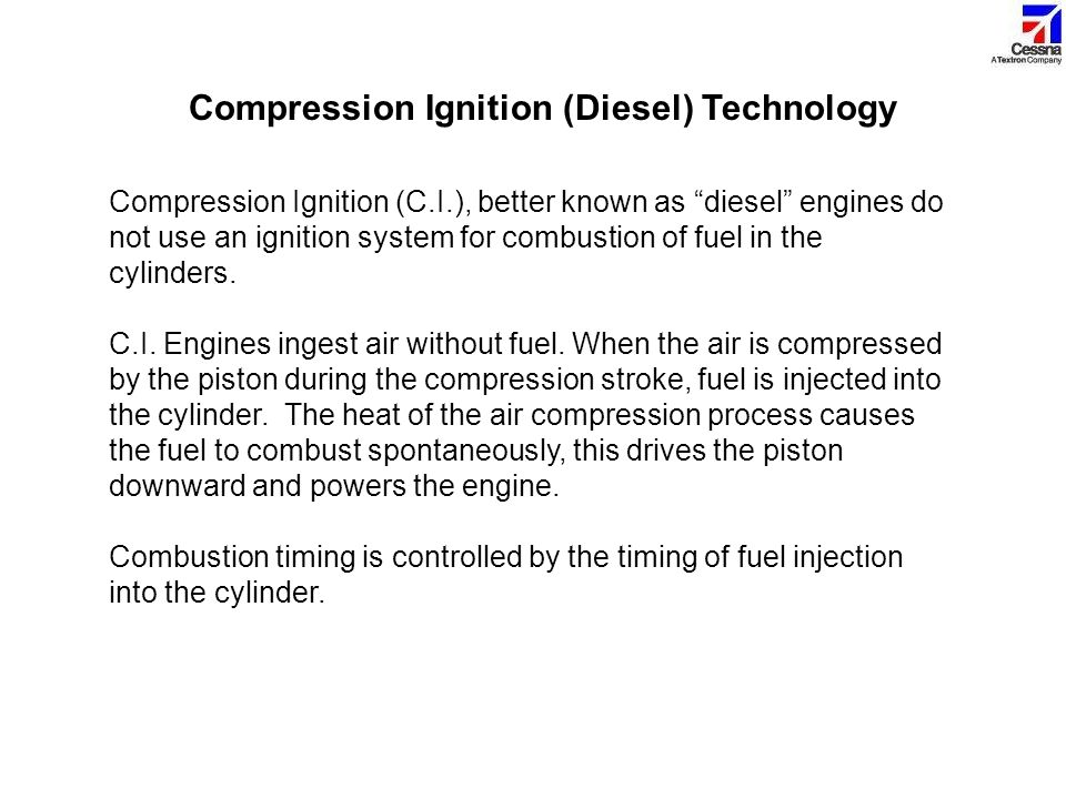 """Compression Ignition (Diesel) Technology Compression Ignition (C.I.), better known as """"diesel"""" engines do not use an ignition system for combustion of"""