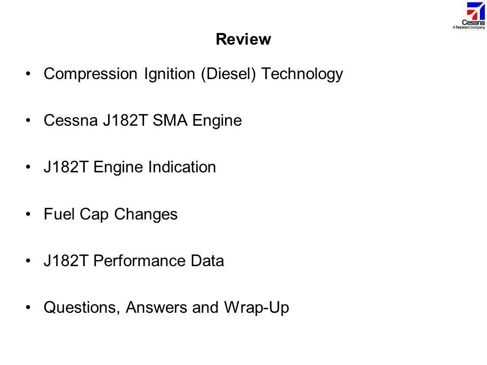 Review Compression Ignition (Diesel) Technology Cessna J182T SMA Engine J182T Engine Indication Fuel Cap Changes J182T Performance Data Questions, Ans
