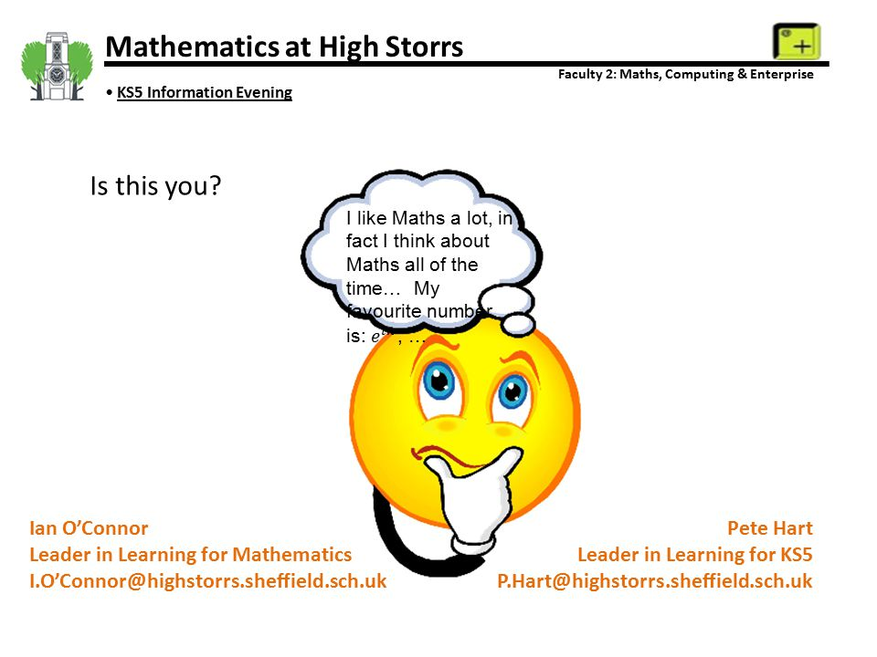 Mathematics at High Storrs Faculty 2: Maths, Computing & Enterprise KS5 Information Evening Ian O'Connor Leader in Learning for Mathematics I.O'Connor@highstorrs.sheffield.sch.uk Pete Hart Leader in Learning for KS5 P.Hart@highstorrs.sheffield.sch.uk Is this you