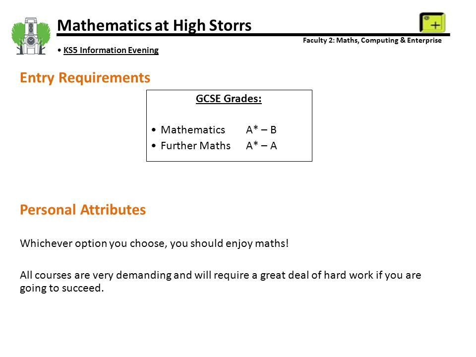 Mathematics at High Storrs Faculty 2: Maths, Computing & Enterprise KS5 Information Evening Entry Requirements GCSE Grades: MathematicsA* – B Further MathsA* – A Personal Attributes Whichever option you choose, you should enjoy maths.