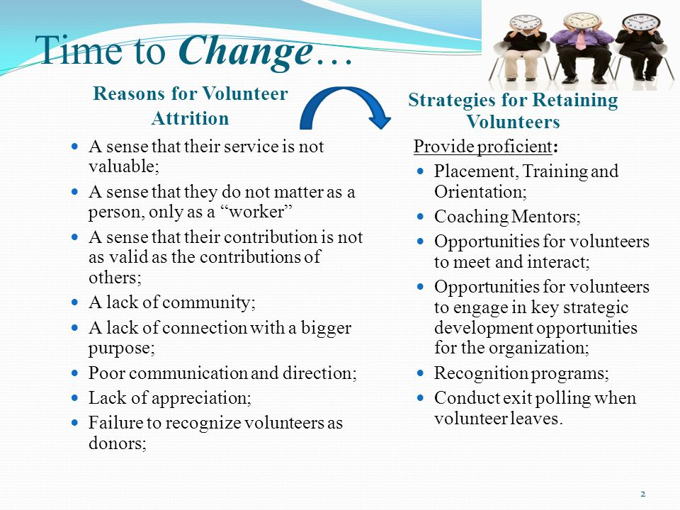Time to Change… Reasons for Volunteer Attrition Strategies for Retaining Volunteers A sense that their service is not valuable; A sense that they do not matter as a person, only as a worker A sense that their contribution is not as valid as the contributions of others; A lack of community; A lack of connection with a bigger purpose; Poor communication and direction; Lack of appreciation; Failure to recognize volunteers as donors; Provide proficient: Placement, Training and Orientation; Coaching Mentors; Opportunities for volunteers to meet and interact; Opportunities for volunteers to engage in key strategic development opportunities for the organization; Recognition programs; Conduct exit polling when volunteer leaves.