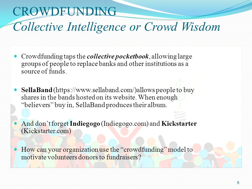 CROWDFUNDING Collective Intelligence or Crowd Wisdom Crowdfunding taps the collective pocketbook, allowing large groups of people to replace banks and other institutions as a source of funds.