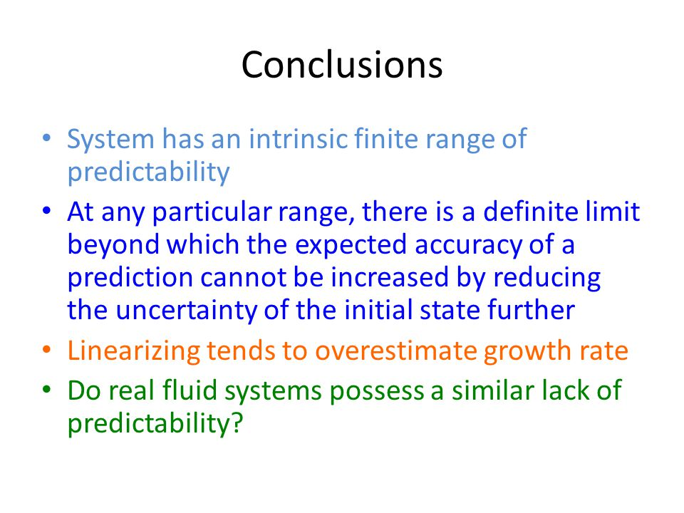 Conclusions System has an intrinsic finite range of predictability At any particular range, there is a definite limit beyond which the expected accuracy of a prediction cannot be increased by reducing the uncertainty of the initial state further Linearizing tends to overestimate growth rate Do real fluid systems possess a similar lack of predictability