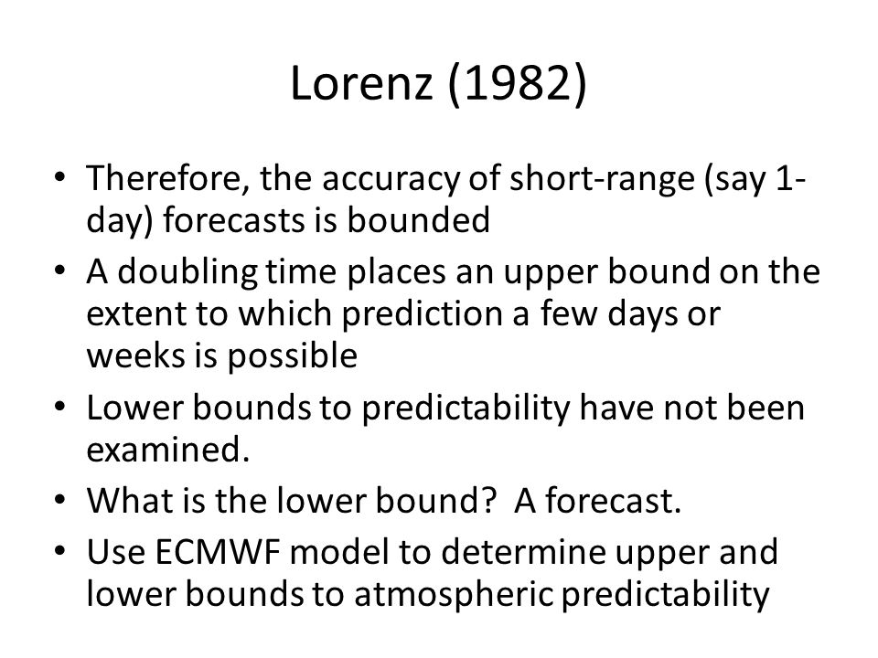 Lorenz (1982) Therefore, the accuracy of short-range (say 1- day) forecasts is bounded A doubling time places an upper bound on the extent to which prediction a few days or weeks is possible Lower bounds to predictability have not been examined.