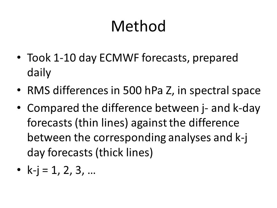 Method Took 1-10 day ECMWF forecasts, prepared daily RMS differences in 500 hPa Z, in spectral space Compared the difference between j- and k-day forecasts (thin lines) against the difference between the corresponding analyses and k-j day forecasts (thick lines) k-j = 1, 2, 3, …